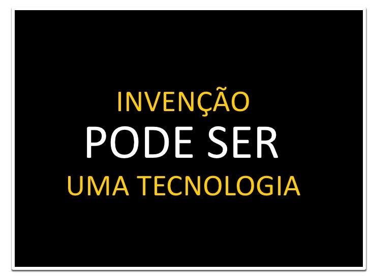INVENÇÃO<br />PODE SER<br />UMA TECNOLOGIA<br />