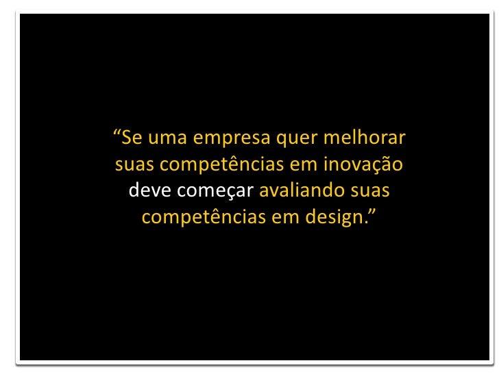"""""""Se uma empresa quer melhorar suas competências em inovação<br />deve começar avaliando suas competências em design.""""<br />"""