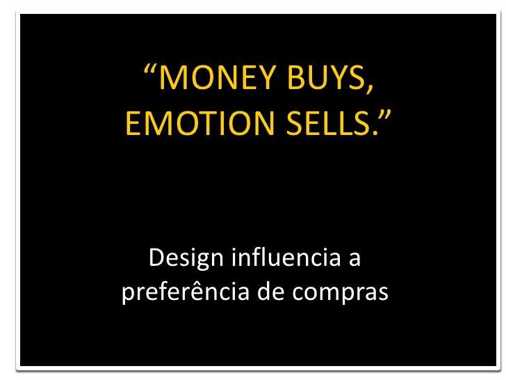 """MONEY BUYS, <br />EMOTION SELLS.""<br />HARTMUT ESSLINGER – Frog Design<br />Design influencia a <br />preferência de comp..."