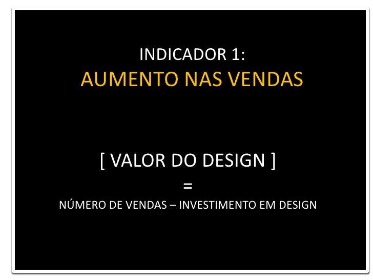 INDICADOR 1: <br />AUMENTO NAS VENDAS<br />[ VALOR DO DESIGN ] <br />= <br />NÚMERO DE VENDAS – INVESTIMENTO EM DESIGN<br />