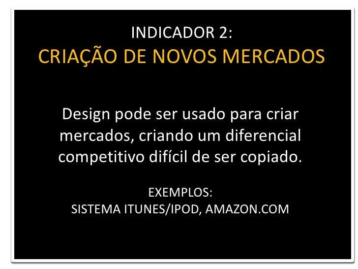 INDICADOR 2: <br />CRIAÇÃO DE NOVOS MERCADOS<br />Design pode ser usado para criar<br />mercados, criando um diferencial c...
