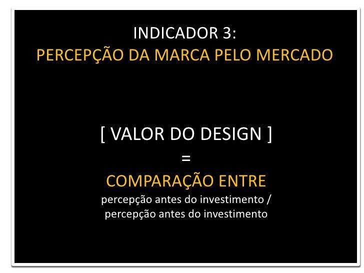 INDICADOR 3: <br />PERCEPÇÃO DA MARCA PELO MERCADO<br />[ VALOR DO DESIGN ] <br />= <br />COMPARAÇÃO ENTRE<br />percepção ...