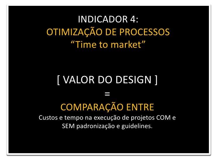 """INDICADOR 4: <br />OTIMIZAÇÃO DE PROCESSOS<br />""""Time to market""""<br />[ VALOR DO DESIGN ] <br />= <br />COMPARAÇÃO ENTRE<b..."""