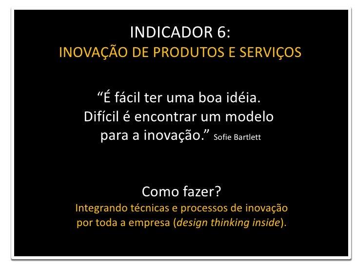"""INDICADOR 6: <br />INOVAÇÃO DE PRODUTOS E SERVIÇOS<br />""""É fácil ter uma boa idéia. <br />Difícil é encontrar um modelo<br..."""