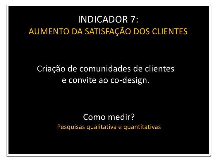 INDICADOR 7: <br />AUMENTO DA SATISFAÇÃO DOS CLIENTES<br />Criação de comunidades de clientes <br />e convite ao co-design...