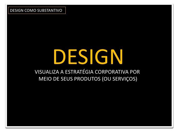 DESIGN COMO SUBSTANTIVO<br />DESIGN <br />VISUALIZA A ESTRATÉGIA CORPORATIVA POR <br />MEIO DE SEUS PRODUTOS (OU SERVIÇOS)...