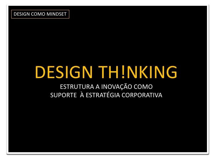 DESIGN COMO MINDSET<br />DESIGN TH!NKING <br />ESTRUTURA A INOVAÇÃO COMO <br />SUPORTE  À ESTRATÉGIA CORPORATIVA<br />