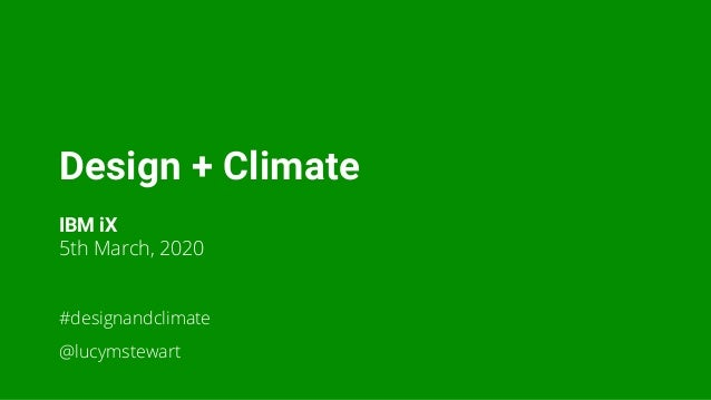 Design + Climate IBM iX 5th March, 2020 #designandclimate @lucymstewart