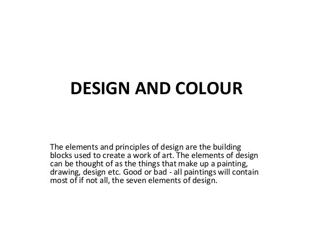 DESIGN AND COLOUR The elements and principles of design are the building blocks used to create a work of art. The elements...