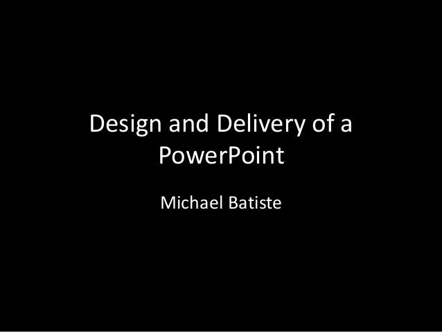 Design and Delivery of a PowerPoint Michael Batiste