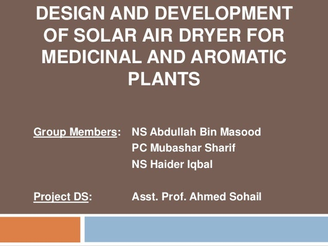DESIGN AND DEVELOPMENT OF SOLAR AIR DRYER FOR MEDICINAL AND AROMATIC PLANTS Group Members: NS Abdullah Bin Masood PC Mubas...
