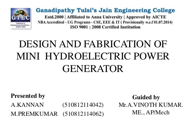 DESIGN AND FABRICATION OF MINI HYDROELECTRIC POWER GENERATOR Presented by A.KANNAN (510812114042) M.PREMKUMAR (51081211406...