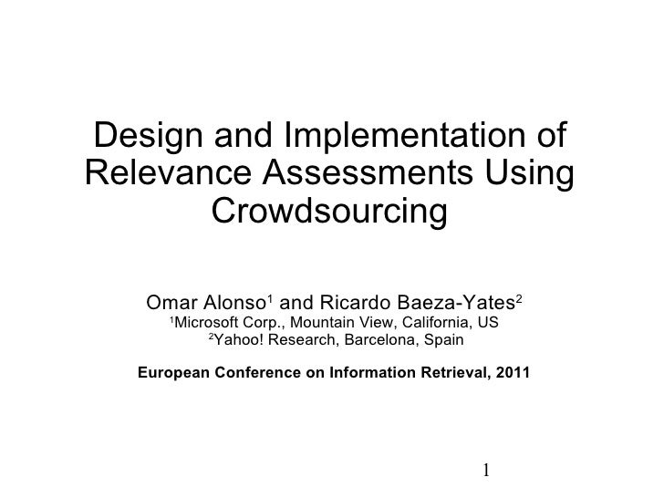 Design and Implementation of Relevance Assessments Using Crowdsourcing Omar Alonso 1  and Ricardo Baeza-Yates 2   1 Micros...
