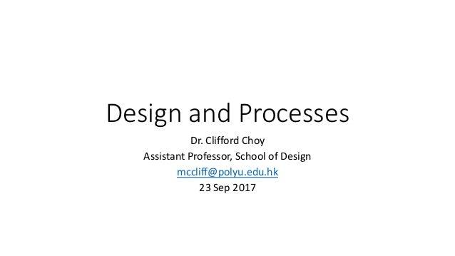 Design and Processes Dr. Clifford Choy Assistant Professor, School of Design mccliff@polyu.edu.hk 23 Sep 2017