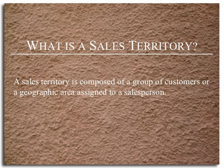 W HAT IS A  S ALES  T ERRITORY? A sales territory is composed of a group of customers or a geographic area assigned to a s...