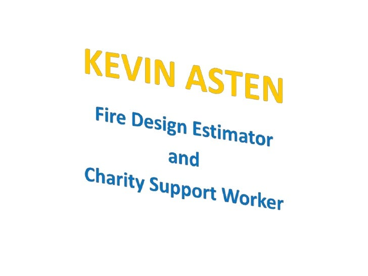 KEVIN ASTEN<br />Fire Design Estimator <br />and <br />Charity Support Worker<br />