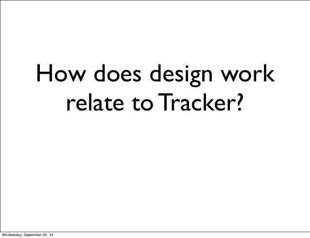 How does design work relate to Tracker? Wednesday, September 25, 13
