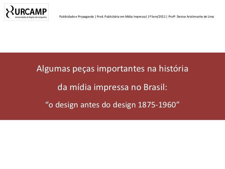 Publicidade e Propaganda | Prod. Publicitária em Mídia Impressa| 1º Sem/2012 | Profª Denise Aristimunha de LimaAlgumas peç...