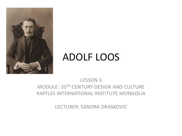 ADOLF LOOS LESSON 3 MODULE: 20TH CENTURY DESIGN AND CULTURE RAFFLES INTERNATIONAL INSTITUTE MONGOLIA LECTURER: SANDRA DRAS...