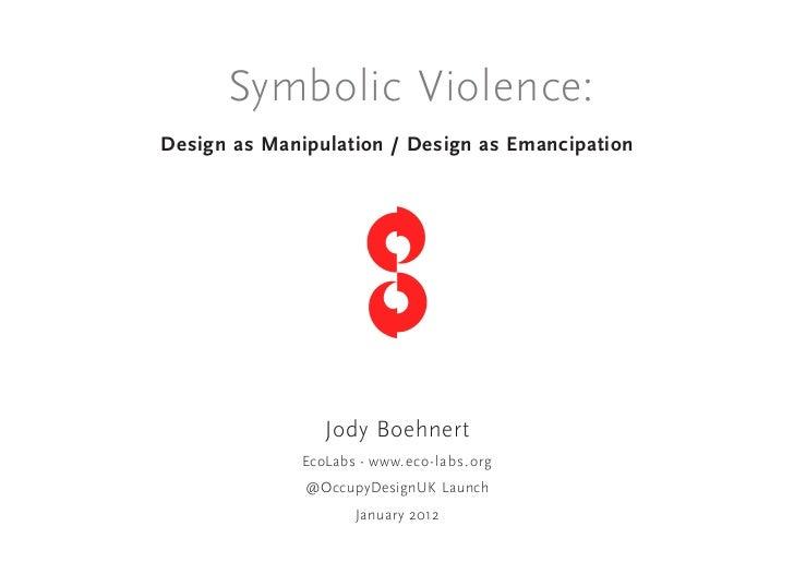 Symbolic Violence:Design as Manipulation / Design as Emancipation                 Jody Boehnert              EcoLabs - www...