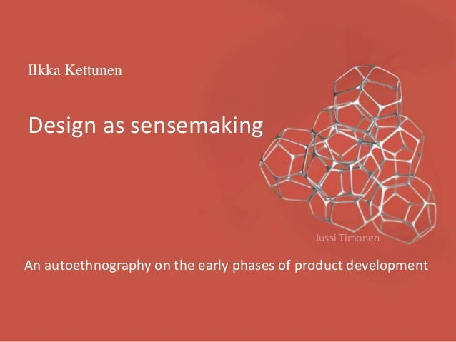 Ilkka Kettunen Design as sensemaking An autoethnography on the early phases of product development Jussi Timonen