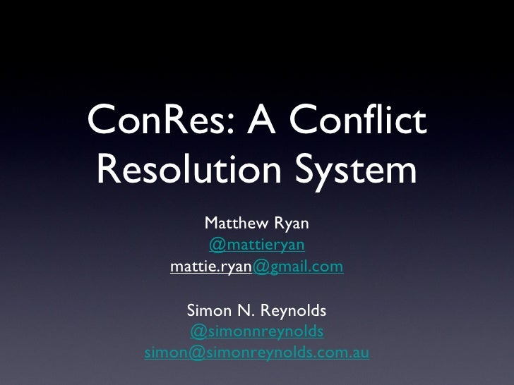 ConRes: A Conflict Resolution System <ul><li>Simon N. Reynolds </li></ul><ul><li>@simonnreynolds </li></ul><ul><li>[email_...