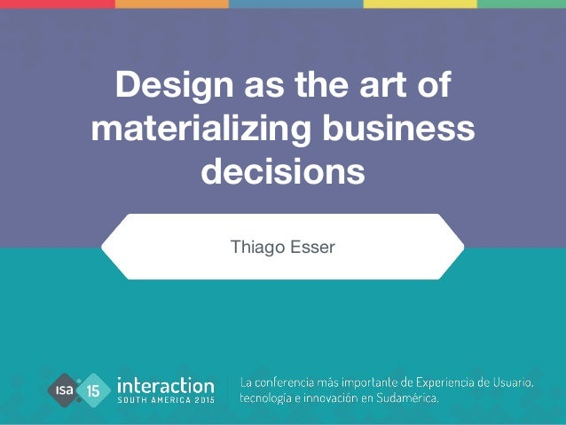 Design as the art of materializing business decisions Thiago Esser