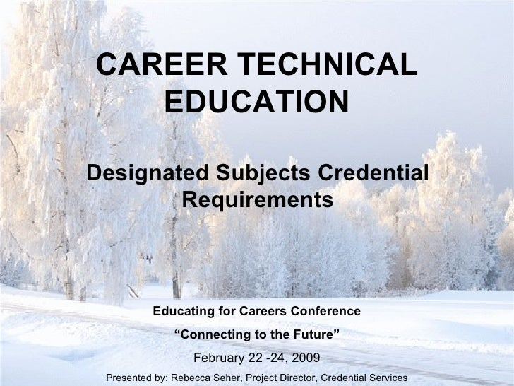 "CAREER TECHNICAL EDUCATION Designated Subjects Credential Requirements Educating for Careers Conference "" Connecting to th..."