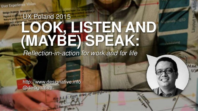 LOOK, LISTEN AND (MAYBE) SPEAK: Reflection-in-action for work and for life http://www.designative.info @designative UX Pol...