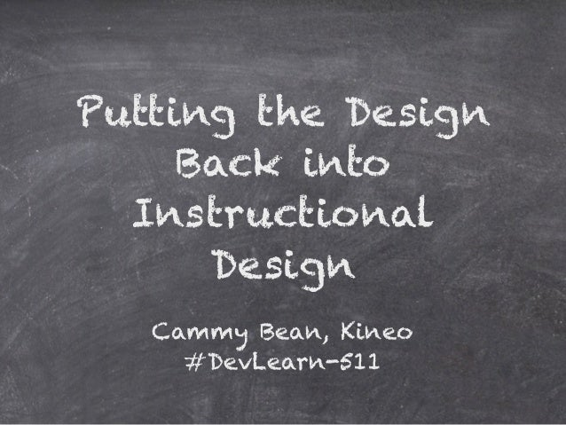 Putting the Design     Back into  Instructional      Design   Cammy Bean, Kineo     #DevLearn-511