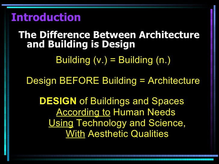 Introduction <ul><li>The Difference Between Architecture and Building is Design </li></ul><ul><li>Building (v.) = Building...