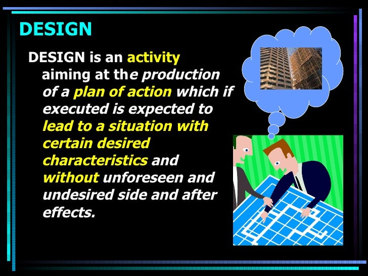 DESIGN <ul><li>DESIGN is an  activity  aiming at th e production of a  plan of action  which if executed is expected to  l...