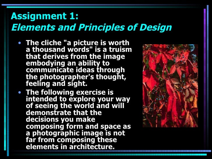 Assignment 1:  Elements and Principles of Design <ul><li>The cliche &quot;a picture is worth a thousand words&quot; is a t...