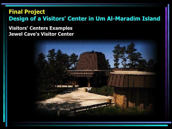 Final Project Design of a Visitors' Center in Um Al-Maradim Island <ul><li>Visitors' Centers Examples </li></ul><ul><li>Je...