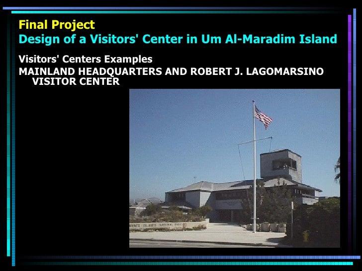Final Project Design of a Visitors' Center in Um Al-Maradim Island <ul><li>Visitors' Centers Examples </li></ul><ul><li>MA...