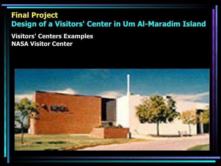 Final Project Design of a Visitors' Center in Um Al-Maradim Island <ul><li>Visitors' Centers Examples </li></ul><ul><li>NA...