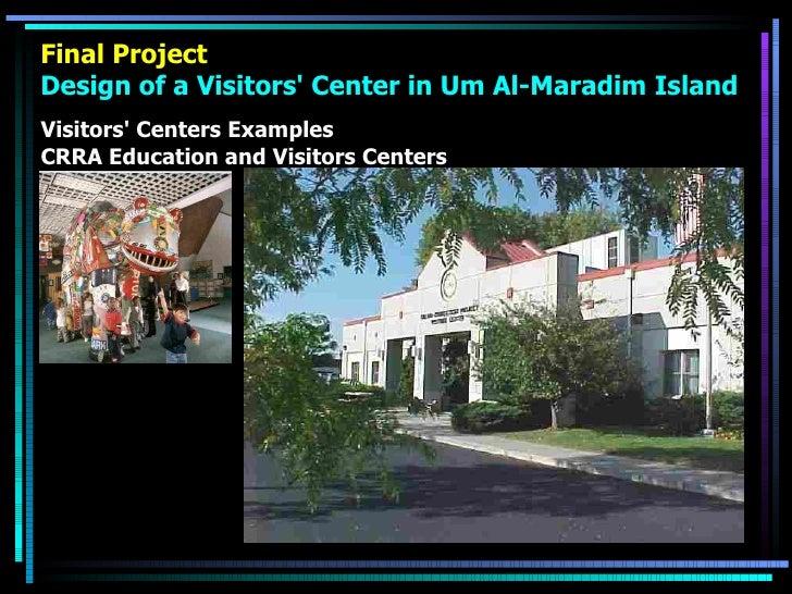 Final Project Design of a Visitors' Center in Um Al-Maradim Island <ul><li>Visitors' Centers Examples </li></ul><ul><li>CR...