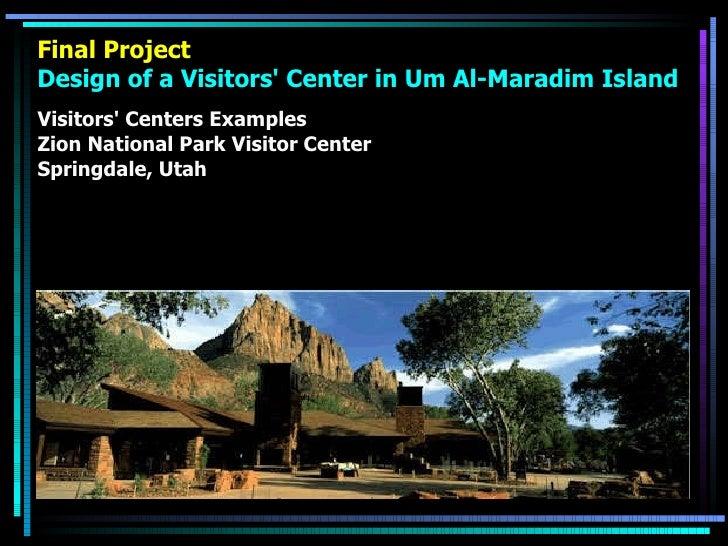 Final Project Design of a Visitors' Center in Um Al-Maradim Island <ul><li>Visitors' Centers Examples </li></ul><ul><li>Zi...
