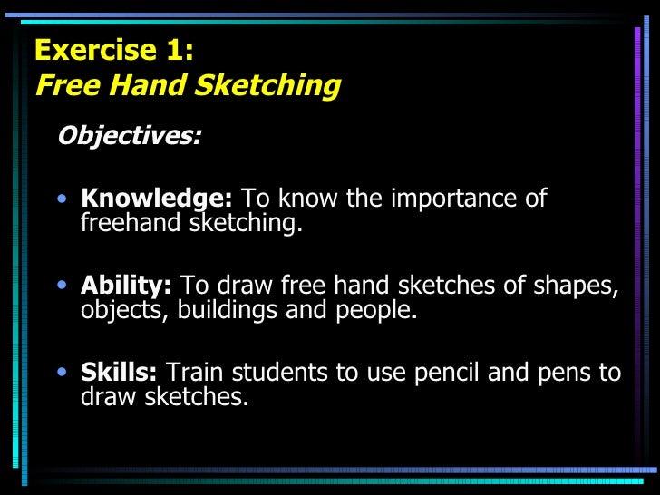 Exercise 1: Free Hand Sketching <ul><li>Objectives: </li></ul><ul><li>Knowledge:  To know the importance of freehand sketc...
