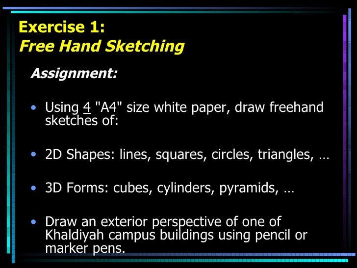 Exercise 1: Free Hand Sketching <ul><li>Assignment: </li></ul><ul><li>Using  4  &quot;A4&quot; size white paper, draw free...