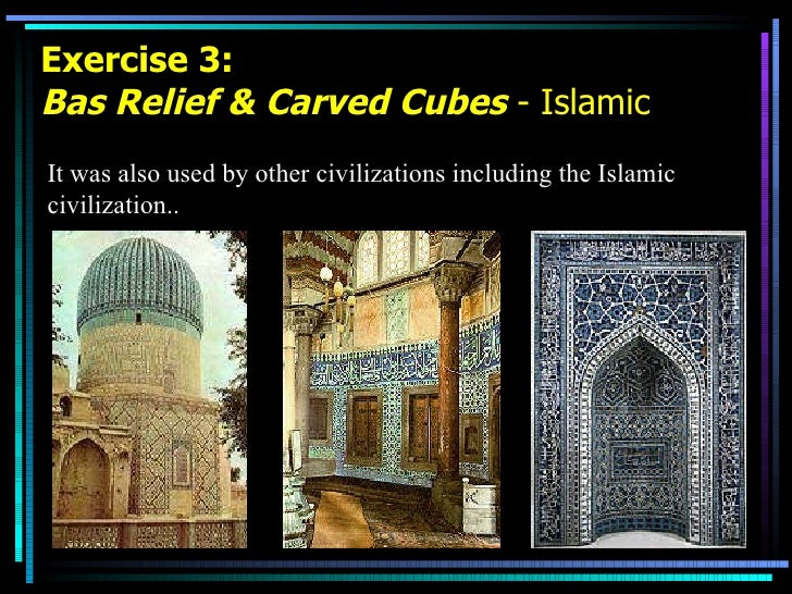 Exercise 3: Bas Relief & Carved Cubes  - Islamic It was also used by other civilizations including the Islamic civilizatio...