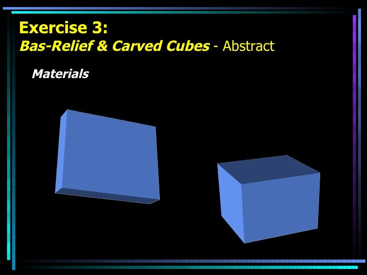 Exercise 3: Bas-Relief & Carved Cubes  - Abstract <ul><li>Materials </li></ul>