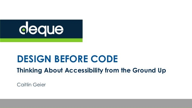 DESIGN BEFORE CODE Thinking About Accessibility from the Ground Up Caitlin Geier
