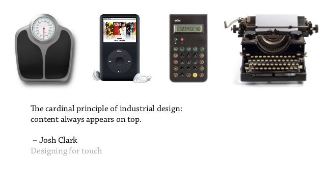 The cardinal principle of industrial design: content always appears on top.  – Josh Clark Designing for touch