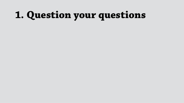 1. Question your questions