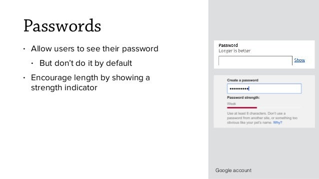 Passwords • Allow users to see their password • But don't do it by default • Encourage length by showing a strength indica...