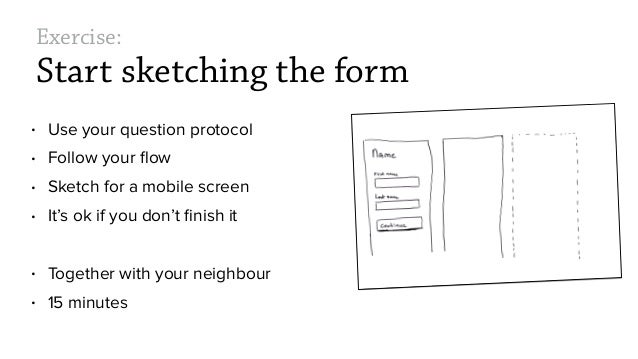 Exercise: Start sketching the form • Use your question protocol • Follow your flow • Sketch for a mobile screen • It's ok i...