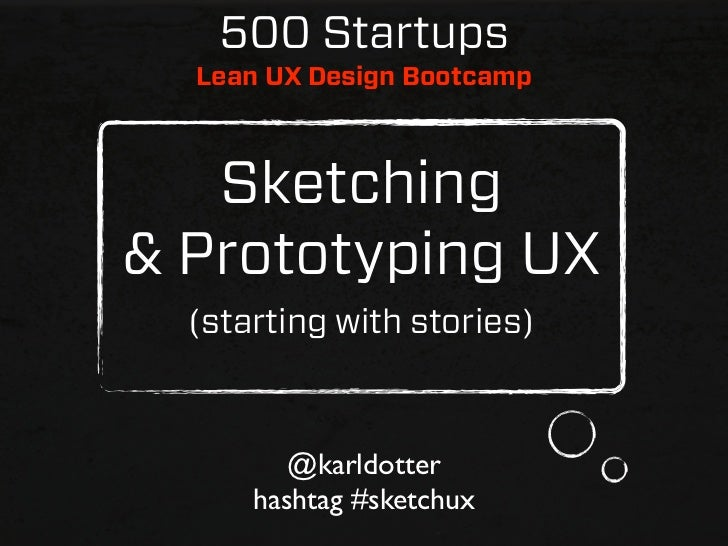 500 Startups  Lean UX Design Bootcamp   Sketching& Prototyping UX  (starting with stories)         @karldotter      hashta...