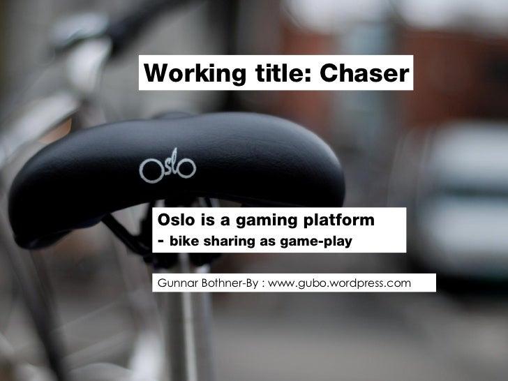 Oslo is a gaming platform  -  bike sharing as game-play Chaser   - Gunnar Bothner-By: www.gubo.wordpress.com Working title...