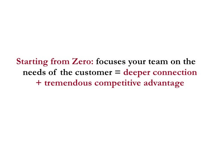 <ul><li>Starting from Zero:  focuses your team on the needs of the customer =  deeper connection + tremendous competitive ...